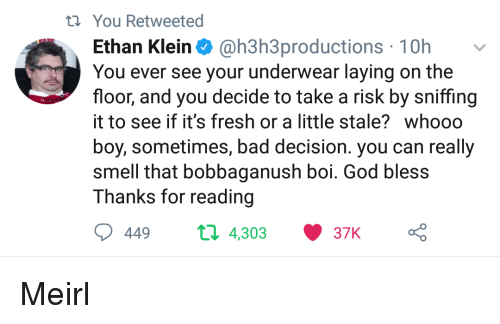 bad decision: ti You Retweeted  Ethan Klein@h3h3productions 10hv  You ever see your underwear laying on the  floor, and you decide to take a risk by sniffing  it to see if it's fresh or a little stale? whooo  boy, sometimes, bad decision. you can really  smell that bobbaganush boi. God bless  Thanks for reading  449  п 4,303  37K Meirl