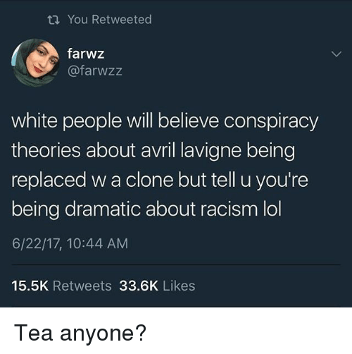 Lol, Memes, and Racism: ti You Retweeted  farwz  @farwzz  white people will believe conspiracy  theories about avril lavigne being  replaced w a clone but tell u you're  being dramatic about racism lol  6/22/17, 10:44 AM  15.5K Retweets 33.6K Likes Tea anyone?