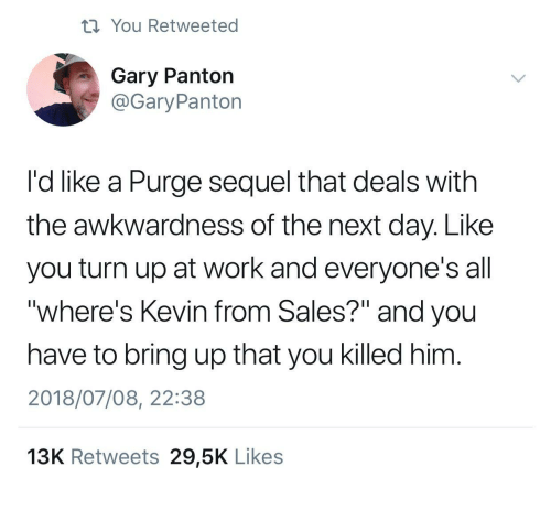 "purge: ti You Retweeted  Gary Panton  @GaryPanton  I'd like a Purge sequel that deals with  the awkwardness of the next day. Like  you turn up at work and everyone's all  ""where's Kevin from Sales?"" and you  have to bring up that you killed him  2018/07/08, 22:38  13K Retweets 29,5K Likes"