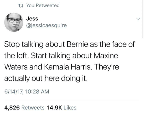 kamala harris: ti You Retweeted  Jess  @jessicaesquire  Stop talking about Bernie as the face of  the left. Start talking about Maxine  Waters and Kamala Harris. They're  actually out here doing it.  6/14/17, 10:28 AM  4,826 Retweets 14.9K Likes