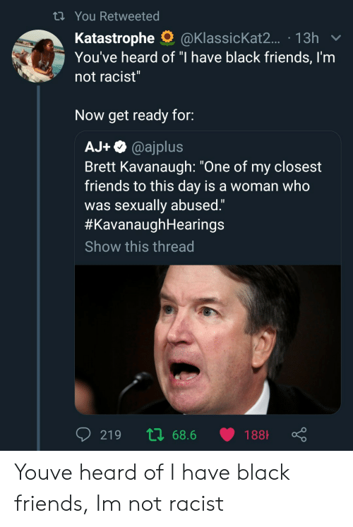"Black Friends: ti You Retweeted  Katastrophe O@KlassicKat2.. 13h  You've heard of ""I have black friends, I'm  not racist  Now get ready for:  AJ+@ajplus  Brett Kavanaugh: ""One of my closest  friends to this day is a woman who  was sexually abused""  #KavanaughHearings  Show this thread Youve heard of I have black friends, Im not racist"