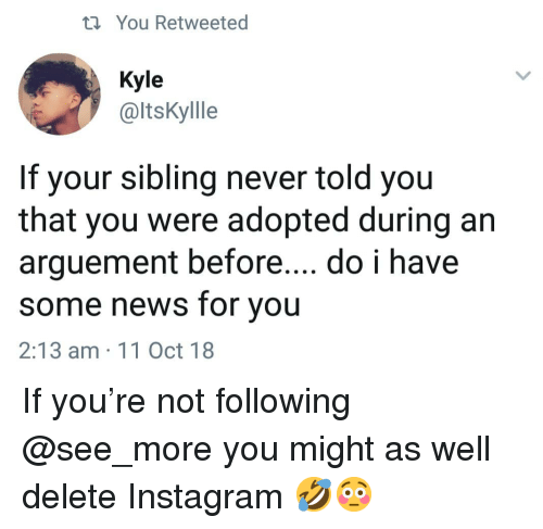 Instagram, Memes, and News: ti You Retweeted  Kyle  @ltsKyllle  If your sibling never told you  that you were adopted during an  arguement before... do i have  some news for you  2:13 am 11 Oct 18 If you're not following @see_more you might as well delete Instagram 🤣😳