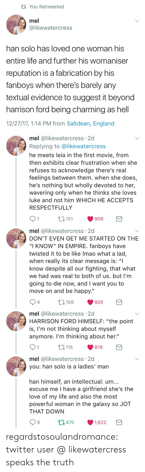 """respectfully: ti You Retweeted  mel  @likewatercress  han solo has loved one woman his  entire life and further his womaniser  reputation is a fabrication by his  fanboys when there's barely any  textual evidence to suggest it beyond  harrison ford being charming as hell  12/27/17, 1:14 PM from Saltdean, England   mel @likewatercress 2d  Replying to @likewatercress  he meets leia in the first movie, from  then exhibits clear frustration when she  refuses to acknowledge there's real  feelings between them. when she does,  he's nothing but wholly devoted to her,  wavering only when he thinks she loves  luke and not him WHICH HE ACCEPTS  RESPECTFULLY  1 t151 909 E  mel @likewatercress 2d  DON'T EVEN GET ME STARTED ON THE  """"I KNOW"""" IN EMPIRE. fanboys have  twisted it to be like Imao what a lad,  when really its clear message is: """"I  know despite all our fighting, that what  we had was real to both of us. but I'm  going to die now, and I want you to  move on and be happy.""""  4  920   mel @likewatercress 2d  HARRISON FORD HIMSELF: """"the point  is, l'm not thinking about myself  anymore. I'm thinking about her.""""  91 115  819  mel @likewatercress 2d  you: han solo is a ladies' man  han himself, an intellectual: um...  excuse me I have a girlfriend she's the  love of my life and also the most  powerful woman in the galaxy so JOT  THAT DOWN  t1470 1,622 regardstosoulandromance: twitter user @ likewatercress speaks the truth"""