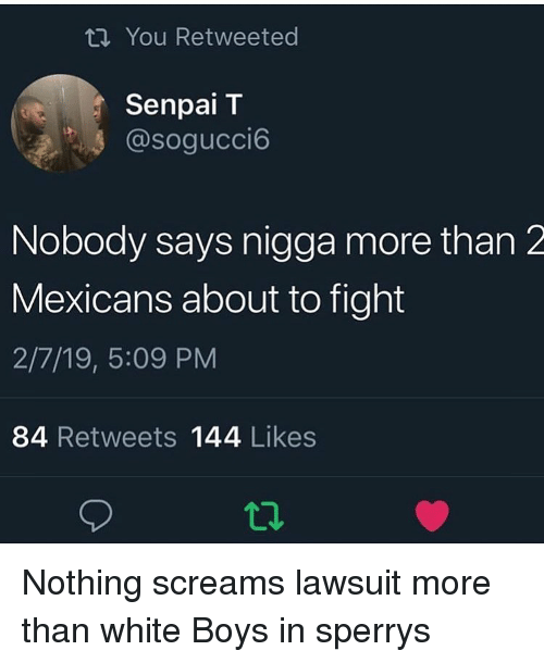 Senpai: ti You Retweeted  Senpai T  @sogucci6  Nobody says nigga more than 2  Mexicans about to fight  2/7/19, 5:09 PM  84 Retweets 144 Likes  12 Nothing screams lawsuit more than white Boys in sperrys
