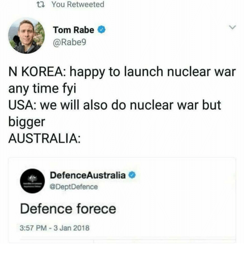 nuclear war: ti You Retweeted  Tom Rabeo  @Rabe9  N KOREA: happy to launch nuclear war  any time fyi  USA: we will also do nuclear war but  bigger  AUSTRALIA:  DefenceAustralia  @DeptDefence  Defence forece  3:57 PM-3 Jan 2018