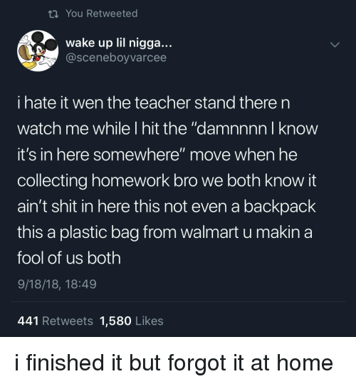 "Damnnnn: ti You Retweeted  wake up lil nigga...  @sceneboyvarcee  i hate it wen the teacher stand there n  watch me while I hit the ""damnnnn I know  it's in here somewhere"" move when he  collecting homework bro we both know it  ain't shit in here this not even a backpack  this a plastic bag from walmart u makina  fool of us both  9/18/18, 18:49  441 Retweets 1,580 Likes i finished it but forgot it at home"