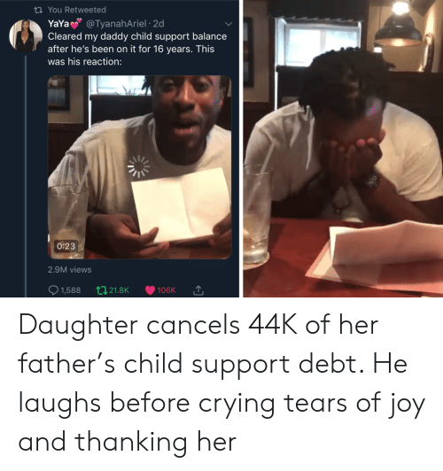 thanking: ti You Retweeted  YaYa @TyanahAriel 2d  Cleared my daddy child support balance  after he's been on it for 16 years. This  was his reaction:  0:23  2.9M views  t21.8K  1,588  106K Daughter cancels 44K of her father's child support debt. He laughs before crying tears of joy and thanking her