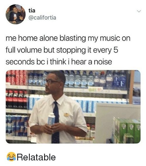 Being Alone, Home Alone, and Memes: tia  @califortia  me home alone blasting my music on  full volume but stopping it every 5  seconds bc i think i hear a noise  Il 😂Relatable