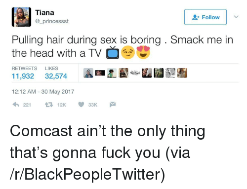 Blackpeopletwitter, Fuck You, and Head: Tiana  _princessst  Follow  Pulling hair during sex is boring. Smack me in  the head with a TV  RETWEETS LIKES  11,932 32,574 AAL -u ■  12:12 AM - 30 May 2017 <p>Comcast ain't the only thing that's gonna fuck you (via /r/BlackPeopleTwitter)</p>