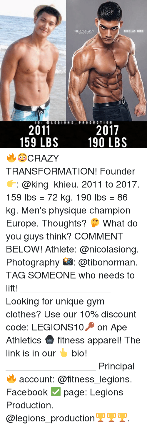 Athletics: TIBO NORMAN  PHOTOGRAPHY  NICOLAS I0NG  2011  159 LBS  2017  190 LBS 🔥😳CRAZY TRANSFORMATION! Founder 👉: @king_khieu. 2011 to 2017. 159 lbs = 72 kg. 190 lbs = 86 kg. Men's physique champion Europe. Thoughts? 🤔 What do you guys think? COMMENT BELOW! Athlete: @nicolasiong. Photography 📸: @tibonorman. TAG SOMEONE who needs to lift! _________________ Looking for unique gym clothes? Use our 10% discount code: LEGIONS10🔑 on Ape Athletics 🦍 fitness apparel! The link is in our 👆 bio! _________________ Principal 🔥 account: @fitness_legions. Facebook ✅ page: Legions Production. @legions_production🏆🏆🏆.