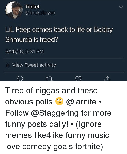 Bobby Shmurda, Funny, and Goals: Ticket  @brokebryan  LiL Peep comes back to life or Bobby  Shmurda is freed?  3/25/18, 5:31 PM  ili View Tweet activity Tired of niggas and these obvious polls 🙄 @larnite • ➫➫➫ Follow @Staggering for more funny posts daily! • (Ignore: memes like4like funny music love comedy goals fortnite)