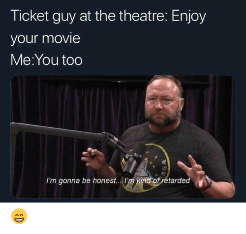 Being Honest: Ticket guy at the theatre: Enjoy  your movie  Me:You too  I'm gonna be honest... 'm kind ofretarded 😁
