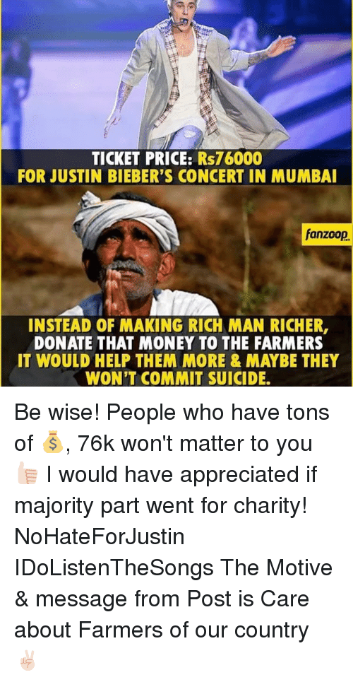 Motivationals: TICKET PRICE: Rs76000  FOR JUSTIN BIEBER'S CONCERT IN MUMBAI  fanzoop.  INSTEAD OF MAKING RICH MAN RICHER,  DONATE THAT MONEY TO THE FARMERS  IT WOULD HELP THEM MORE & MAYBE THEY  WON'T COMMIT SUICIDE. Be wise! People who have tons of 💰, 76k won't matter to you 👍🏻 I would have appreciated if majority part went for charity! NoHateForJustin IDoListenTheSongs The Motive & message from Post is Care about Farmers of our country ✌🏻️