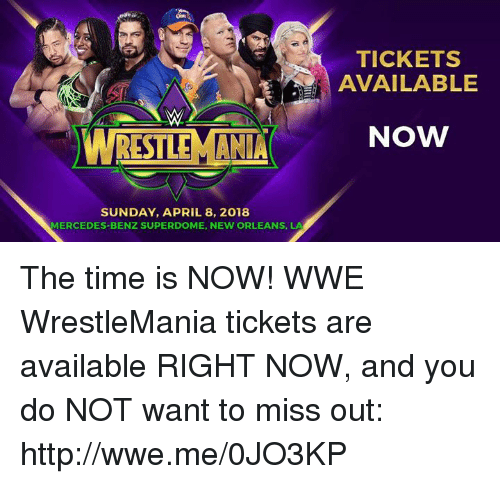 Mercedes, World Wrestling Entertainment, and Wrestlemania: TICKETS  AVAILABLE  NOW  SUNDAY, APRIL 8, 2018  MERCEDES-BENZ SUPERDOME, NEW ORLEANS, LA The time is NOW! WWE WrestleMania tickets are available RIGHT NOW, and you do NOT want to miss out: http://wwe.me/0JO3KP