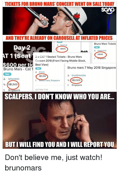 Bruno Mars, Memes, and Best: TICKETS FOR BRUNO MARS' CONCERT WENT ON SALE TODAY  SCAG  AND THEYRE ALREADY ON CAROUSELL AT INFLATED PRICES  Bruno Mars Tickets  S$600  nin  xuannnnny  AT 1(Seat  S$999  2 x CAT 1 Seated Tickets Bruno Mars  Concert 2018 (Front Facing Middle Block,  Best View)  $600 per tid  Bruno Mars-Cat 1  Bruno mars 7 May 2018 Singapore  doors  S$1,399  옮 brunOmarstixs  iphonedo  s Place, Singapore  S$2,500  ◆ (S$1,500  9Singapore  GETTING THIS  Singapore  SCALPERS, I DON'T KNOW WHO YOU ARE...  BUT I WILL FIND YOU AND I WILL REPORT YOU Don't believe me, just watch! brunomars