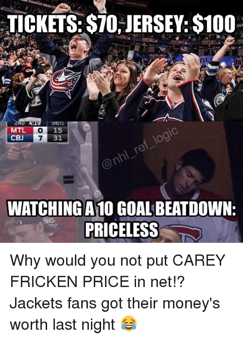 cbj: TICKETS: STO, JERSEY: $100  SHUIS  o 15  CBJ  7 31  WATCHING A  GOAL BEATDOWN:  PRICELESS Why would you not put CAREY FRICKEN PRICE in net!? Jackets fans got their money's worth last night 😂