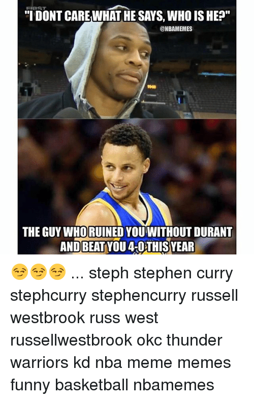 "Memes, 🤖, and Thunder: TIDONT CARE WHAT HE SAYS, WHO IS HE?""  @NBAMEMES  1900  THE GUY WHORUINED YOUWITHOUT DURANT  AND BEAT YOU 4-OTHISYEAR 😏😏😏 ... steph stephen curry stephcurry stephencurry russell westbrook russ west russellwestbrook okc thunder warriors kd nba meme memes funny basketball nbamemes"