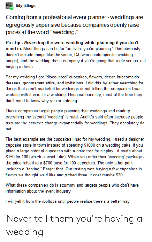 """invitations: tidy-tidings  Coming from a professional event planner -weddings are  egregiously expensive because companies openly raise  prices at the word """"wedding.""""  Pro Tip Never drop the word wedding while planning if you don't  need to. Most things can be for """"an event you're planning. This obviously  doesn't include things like the venue, DJ (who needs specific wedding  songs), and the wedding dress company if you're going that route versus just  buying a dress.  For my wedding I got """"discounted cupcakes, flowers, decor, bridesmaids  dresses, groomsman attire, and invitations. I did this by either searching for  things that aren't marketed for weddings or not telling the companies I was  working with it was for a wedding. Because honestly, most of the time they  don't need to know why you're ordering  These companies target people planning their weddings and markup  everything the second 'wedding is said. And it's said often because people  assume the services change exponentially for weddings. They absolutely do  not.  The best example are the cupcakes I had for my wedding. I used a designer  cupcake store in town instead of spending $1000 on a wedding cake. If you  place a large order of cupcakes with a cake tree for display - it costs about  $150 for 100 (which is what I did). When you order their wedding package  the price raised to a $700 base for 100 cupcakes. The only other perk  includes a tasting."""" Forget that. Our tasting was buying a few cupcakes in  flavors we thought we'd like and picked three. It cost maybe $20  What these companies do is scummy and targets people who don't have  information about the event industry.  Iwill yell it from the rooftops until people realize there's a better way. Never tell them you're having a wedding"""