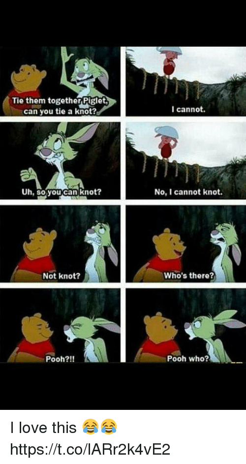 Knotted: Tie them together Piglet,  can you tie a knot?  I cannot.  Uh, so youcan knot?  No, I cannot knot.  Not knot?  Who's there?  Pooh?!!  Pooh who? I love this 😂😂 https://t.co/lARr2k4vE2