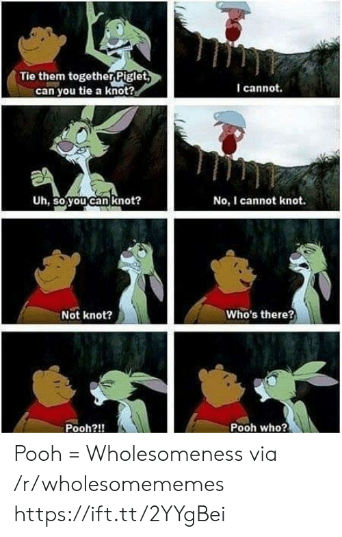 Knot: Tie them togetherPiglet  can you tie a knot?  I cannot.  Uh, so you can knot?  No, I cannot knot.  Who's there?  Not knot?  Pooh who?  Pooh?!! Pooh = Wholesomeness via /r/wholesomememes https://ift.tt/2YYgBei