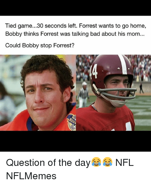 Nflmemes: Tied game...30 seconds left. Forrest wants to go home,  Bobby thinks Forrest was talking bad about his mom...  Could Bobby stop Forrest?  や. Question of the day😂😂 NFL NFLMemes