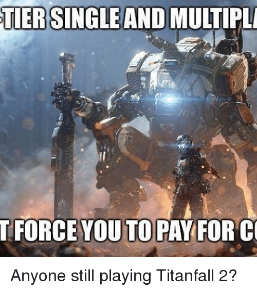 titanfall: TIER  SINGLE  AND  MULTIPLA  FORCE YOU TO PAY FOR C Anyone still playing Titanfall 2?