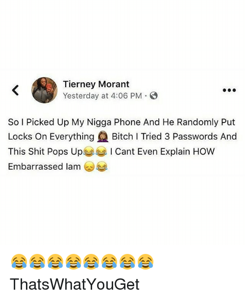 Bitch, My Nigga, and Phone: Tierney Morant  Yesterday at 4:06 PM  So I Picked Up My Nigga Phone And He Randomly Put  Locks On Everything (2 Bitch I Tried 3 Passwords And  This Shit Pops UpぎぎI Cant Even Explain How  Embarrassed lam @手 😂😂😂😂😂😂😂😂 ThatsWhatYouGet