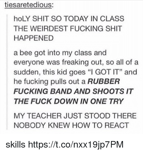 "Fucking, Shit, and Teacher: tiesaretedious:  hoLY SHIT SO TODAY IN CLASS  THE WEIRDEST FUCKING SHIT  HAPPENED  a bee got into my class and  everyone was freaking out, so all of a  sudden, this kid goes ""I GOT IT"" and  he fucking pulls out a RUBBER  FUCKING BAND AND SHOOTS IT  THE FUCK DOWN IN ONE TRY  MY TEACHER JUST STOOD THERE  NOBODY KNEW HOW TO REACT skills https://t.co/nxx19jp7PM"