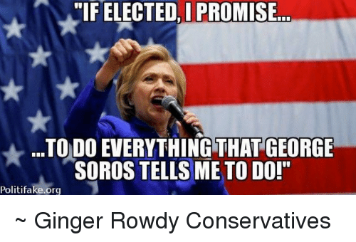 """tif: TIF ELECTED ELECTED PROMISE  TODO EVERYTHING THAT  GEORGE  SOROS TELLS ME TO DO!""""  Politifake.org ~ Ginger  Rowdy Conservatives"""