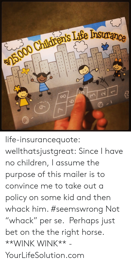 """Wink Wink: Tife nsurance  ens life-insurancequote: wellthatsjustgreat:  Since I have no children, I assume the purpose of this mailer is to convince me to take out a policy on some kid and then whack him. #seemswrong   Not """"whack"""" per se. Perhaps just bet on the the right horse. **WINK WINK** -YourLifeSolution.com"""