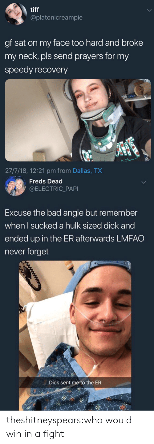 speedy: tiff  @platonicreampie  gf sat on my face too hard and broke  my neck, pls send prayers for my  speedy recovery  27/7/18, 12:21 pm from Dallas, TX   Freds Dead  @ELECTRIC_PAPI  Excuse the bad angle but remember  when l sucked a hulk sized dick and  ended up in the ER afterwards LMFAO  never forget  Dick sent me to the ER theshitneyspears:who would win in a fight