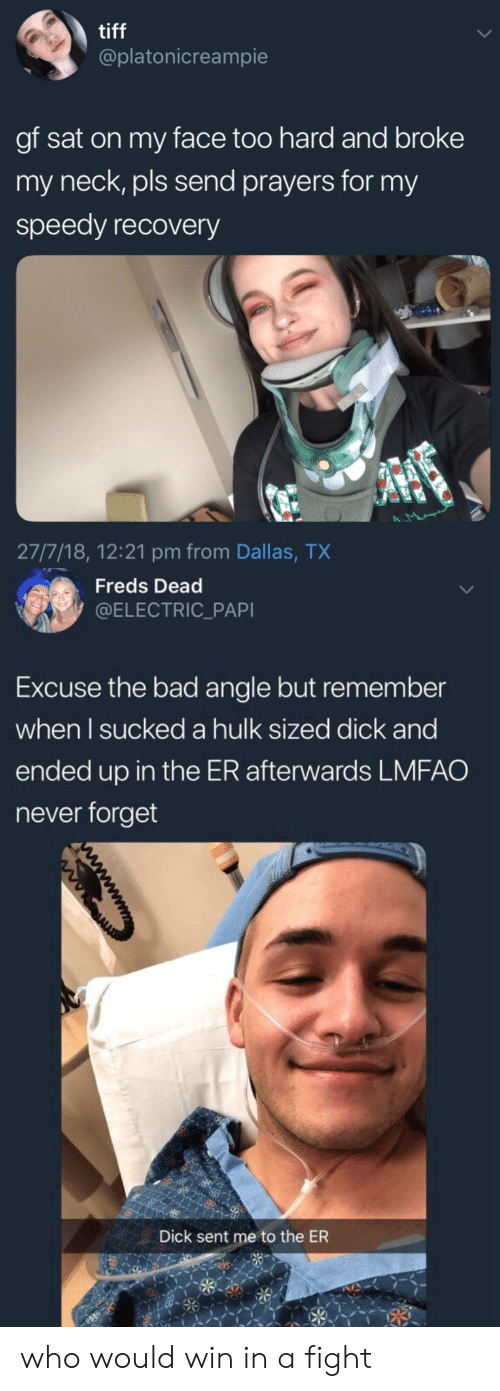speedy: tiff  @platonicreampie  gf sat on my face too hard and broke  my neck, pls send prayers for my  speedy recovery  27/7/18, 12:21 pm from Dallas, TX   Freds Dead  @ELECTRIC_PAPI  Excuse the bad angle but remember  when l sucked a hulk sized dick and  ended up in the ER afterwards LMFAO  never forget  Dick sent me to the ER who would win in a fight