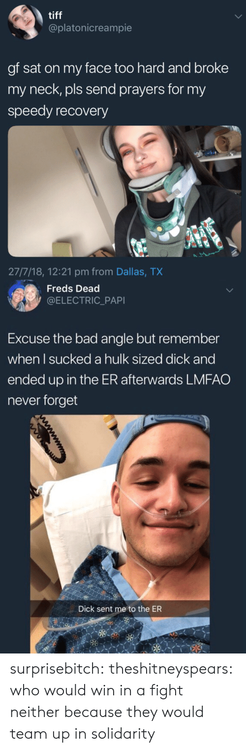 speedy: tiff  @platonicreampie  gf sat on my face too hard and broke  my neck, pls send prayers for my  speedy recovery  27/7/18, 12:21 pm from Dallas, TX   Freds Dead  @ELECTRIC_PAPI  Excuse the bad angle but remember  when l sucked a hulk sized dick and  ended up in the ER afterwards LMFAO  never forget  Dick sent me to the ER surprisebitch:  theshitneyspears: who would win in a fight neither because they would team up in solidarity