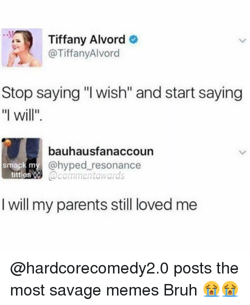"Lovedating: Tiffany Alvord  @TiffanyAlvord  Stop saying ""l wish"" and start saying  ""l will""  bauhausfanaccoun  @hyped resonance  @commentawards  smack m  titties W  I will my parents still loved me @hardcorecomedy2.0 posts the most savage memes Bruh 😭😭"
