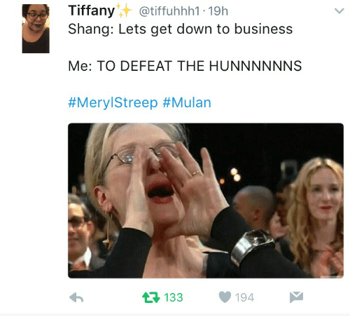 Mulan, Business, and Meryl Streep: Tiffany  atiffuhhh1 19h  Shang: Lets get down to business  Me: TO DEFEAT THE HUNNNNNNS  #Meryl Streep #Mulan  194  t 133