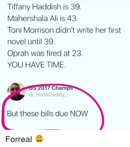 Ali, Memes, and Oprah Winfrey: Tiffany Haddish is 39  Mahershala Ali is 43  Toni Morrison didn't write her first  novel until 39  Oprah was fired at 23  YOU HAVE TIME  17 Champ  @ HossDaddy  But these bills due NOW Forreal 😩