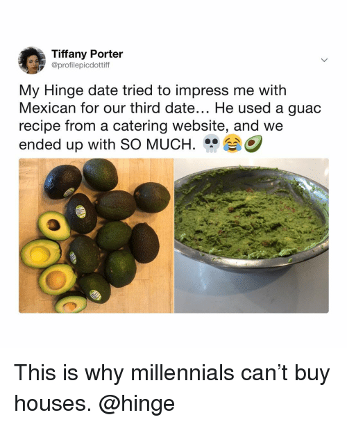 Millennials, Date, and Tiffany: Tiffany Porter  @profilepicdottiff  My Hinge date tried to impress me with  Mexican for our third date... He used a guac  recipe from a catering website, and we  ended up with SO MUCH.O This is why millennials can't buy houses. @hinge