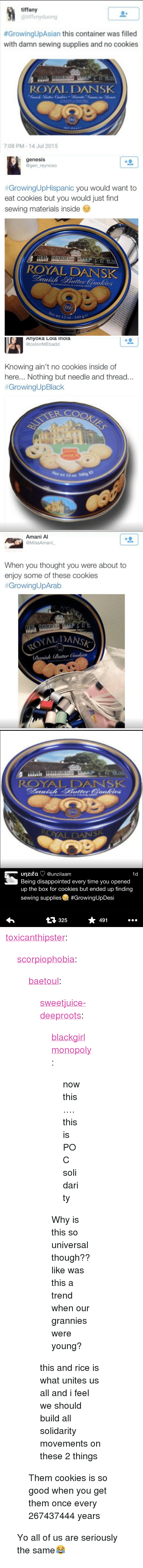 """Disappointed: tiffany  @tiffvnyduong  #GrowingUpAsian this container was filled  with damn sewing supplies and no cookies  ROYAL DANSK  7:08 PM-14 Jul 2015   genesis  @gen_reynoso  #GrowingUpHispanic you would want to  eat cookies but you would just find  sewing materials inside  EOE  ROYAL DANSK  No preservatives or coloring addled  et wt 12 oz-3  40 9   Ahyoka Lola Inola  @colorrMEbadd  Knowing ain't no cookies inside of  here... Nothing but needle and thread.  #GrowingUpBlack  TER COO   Amani A  @MissAmani  When you thought you were about to  enjoy some of these cookies  #GrowingUpArab  ALDANSK  り(1 ninh (Butter (ookie8   ROYAL DANSK  unzitaƠ @unzilaam  Being disappointed every time you opened  up the box for cookies but ended up finding  sewing supplies #GrowingUpDesi  1d  325  491 <p><a class=""""tumblr_blog"""" href=""""http://toxicanthipster.tumblr.com/post/128773514989"""" target=""""_blank"""">toxicanthipster</a>:</p> <blockquote> <p><a class=""""tumblr_blog"""" href=""""http://scorpiophobia.tumblr.com/post/128769850861"""" target=""""_blank"""">scorpiophobia</a>:</p> <blockquote> <p><a class=""""tumblr_blog"""" href=""""http://baetoul.tumblr.com/post/128688785650"""" target=""""_blank"""">baetoul</a>:</p> <blockquote> <p><a class=""""tumblr_blog"""" href=""""http://sweetjuice-deeproots.tumblr.com/post/128678064764"""" target=""""_blank"""">sweetjuice-deeproots</a>:</p> <blockquote> <p><a class=""""tumblr_blog"""" href=""""http://blackgirlmonopoly.tumblr.com/post/124279577935"""" target=""""_blank"""">blackgirlmonopoly</a>:</p> <blockquote> <p>now this…. this is POC solidarity</p> </blockquote> <p>Why is this so universal though??</p> <p>like was this a trend when our grannies were young?</p> </blockquote> <p>this and rice is what unites us all and i feel we should build all solidarity movements on these 2 things </p> </blockquote> <p>Them cookies is so good when you get them once every 267437444 years</p> </blockquote> <p>Yo all of us are seriously the same😂</p> </blockquote>"""