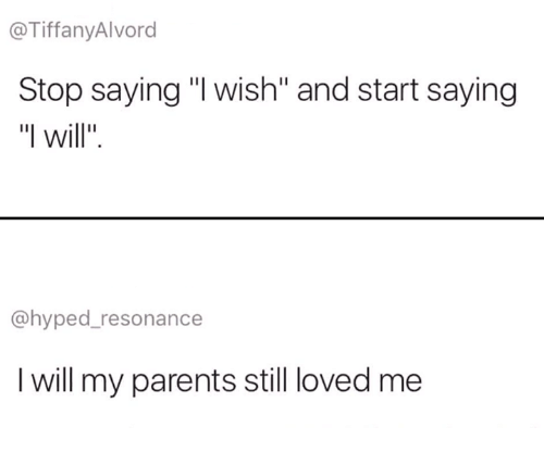 "Lovedating: @TiffanyAlvord  Stop saying ""I wish"" and start saying  ""I will"".  @hyped_resonance  I will my parents still loved me"