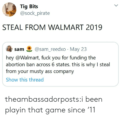 Sock: Tig Bits  @sock_pirate  STEAL FROM WALMART 2019  @sam_reedxo May 23  sam  hey @Walmart, fuck you for funding the  abortion ban across 6 states. this is why I steal  from your musty ass company  Show this thread theambassadorposts:i been playin that game since '11