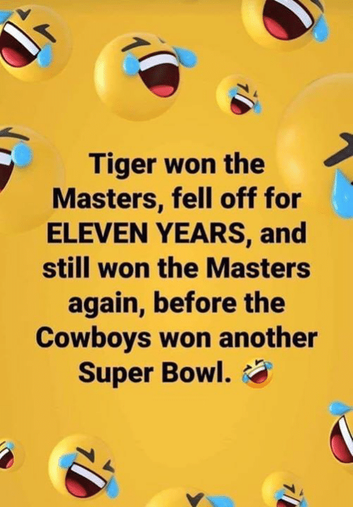 the masters: Tiger won the  Masters, fell off for  ELEVEN YEARS, and  still won the Masters  again, before the  Cowboys won another  Super Bowl.