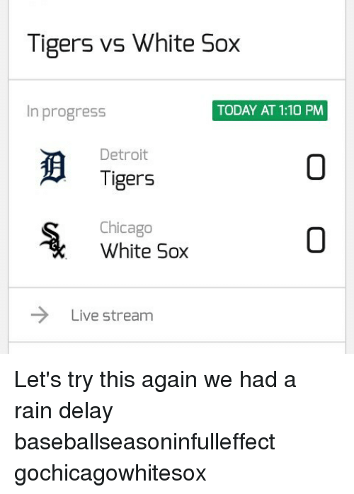 rain delay: Tigers vs White Sox  In progress  TODAY AT 1:10 PM  Detroit  Tigers  Chicago  White Sox  Live stream Let's try this again we had a rain delay baseballseasoninfulleffect gochicagowhitesox