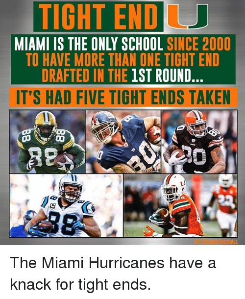 miami hurricanes: TIGHTENDU  MIAMI IS THE ONLY SCHOOL  SINCE 2000  TO HAVE MORE THAN ONE TIGHT END  DRAFTED IN THE 1ST ROUND  IT'S HAD FIVE TIGHT ENDS TAKEN The Miami Hurricanes have a knack for tight ends.