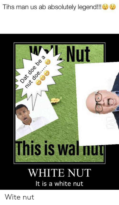 Tihs: Tihs man us ab absolutely legend!!  Nut  This is wal nu  WHITE NUT  It is a white nut  Dat doe be a  nut doe..... Wite nut