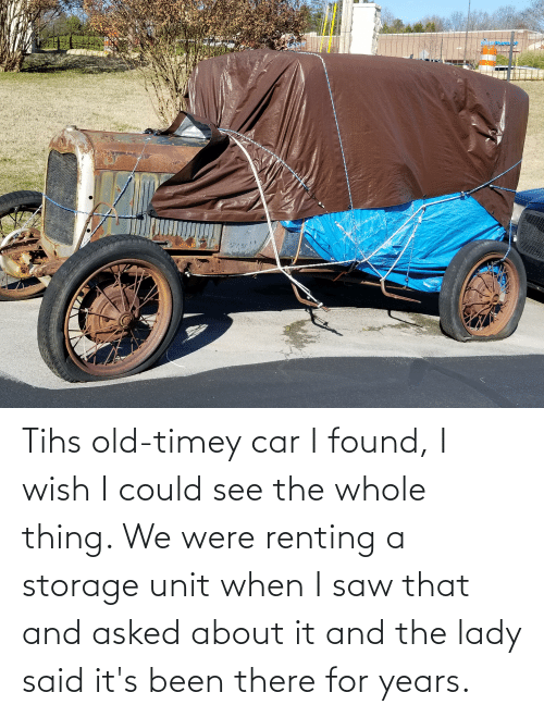 Tihs: Tihs old-timey car I found, I wish I could see the whole thing. We were renting a storage unit when I saw that and asked about it and the lady said it's been there for years.