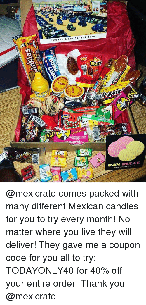 Memes, Thank You, and Live: TIJUANA MAIN STREET 1940  Elot  Albama  Rulpari  Dedo  PAN DULCE @mexicrate comes packed with many different Mexican candies for you to try every month! No matter where you live they will deliver! They gave me a coupon code for you all to try: TODAYONLY40 for 40% off your entire order! Thank you @mexicrate
