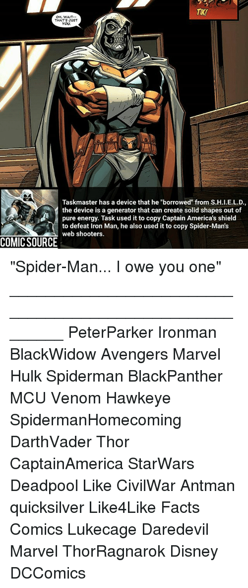 """Disney, Energy, and Facts: TIK!  OH, WAIT-  THAT'S JUST  YOU  Taskmaster has a device that he """"borrowed"""" from S.H.I.E.L.D.,  the device is a generator that can create solid shapes out of  pure energy. Task used it to copy Captain America's shield  to defeat Iron Man, he also used it to copy Spider-Man's  web shooters.  COMIC SOURCE """"Spider-Man... I owe you one"""" ________________________________________________________ PeterParker Ironman BlackWidow Avengers Marvel Hulk Spiderman BlackPanther MCU Venom Hawkeye SpidermanHomecoming DarthVader Thor CaptainAmerica StarWars Deadpool Like CivilWar Antman quicksilver Like4Like Facts Comics Lukecage Daredevil Marvel ThorRagnarok Disney DCComics"""