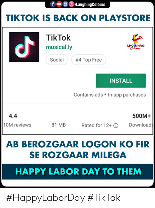 Musical Ly: TIKTOK IS BACK ON PLAYSTORE  TikTok  musical.ly  Social  よ  LAUGHING  #4 Top Free  INSTALL  Contains ads . In-app purchases  4.4  10M reviews  500M+  81 MB  Download  Rated for 12+  AB BEROZGAAR LOGON KO FIR  SE ROZGAAR MILEGA  HAPPY LABOR DAY TO THEM #HappyLaborDay  #TikTok