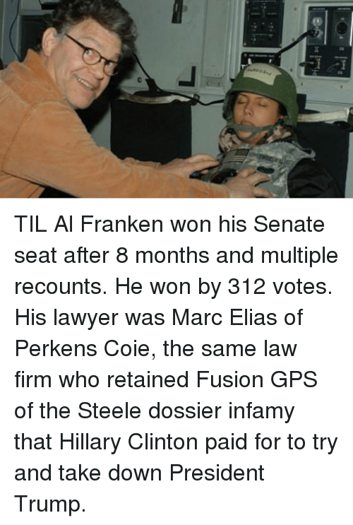 al franken: TIL Al Franken won his Senate seat after 8 months and multiple recounts. He won by 312 votes. His lawyer was Marc Elias of Perkens Coie, the same law firm who retained Fusion GPS of the Steele dossier infamy that Hillary Clinton paid for to try and take down President Trump.