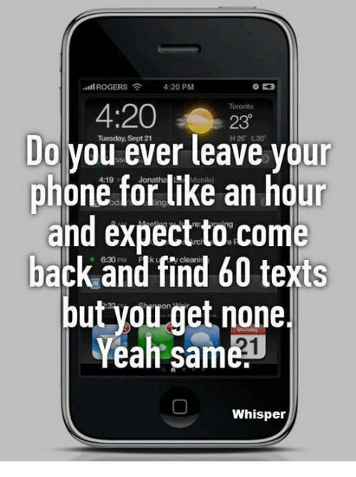 4:20, Funny, and Phone: -til ROGERS 4:20 PM  Toronto  230  Do Tuesday, leave your  ever phone for like an hour  and expect to come  back o and find 60 texts  but you get none.  Yeah Same  Whisper